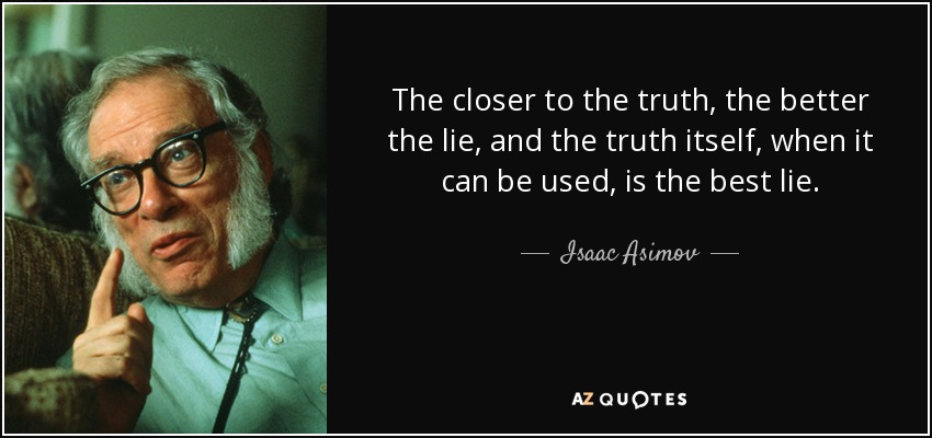 Isaac Asimov Quote The Closer To The Truth The Better The Lie And