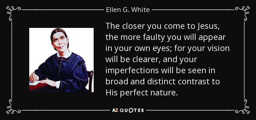 The closer you come to Jesus, the more faulty you will appear in your own eyes; for your vision will be clearer, and your imperfections will be seen in broad and distinct contrast to His perfect nature. - Ellen G. White