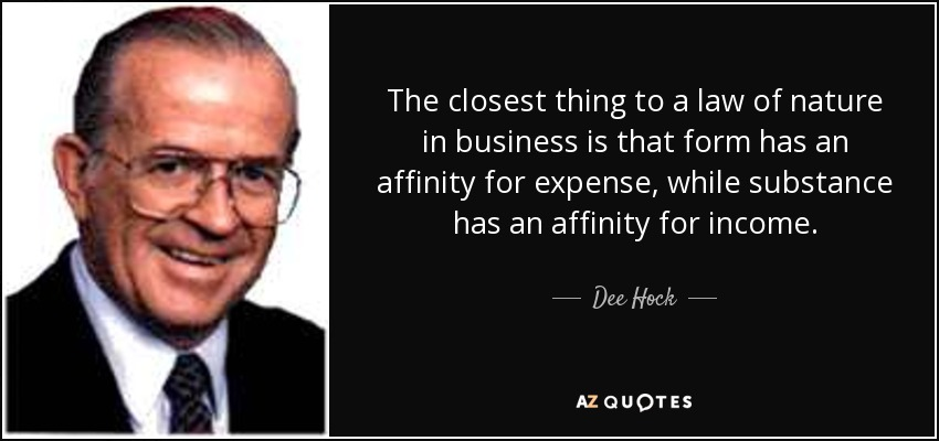 The closest thing to a law of nature in business is that form has an affinity for expense, while substance has an affinity for income. - Dee Hock