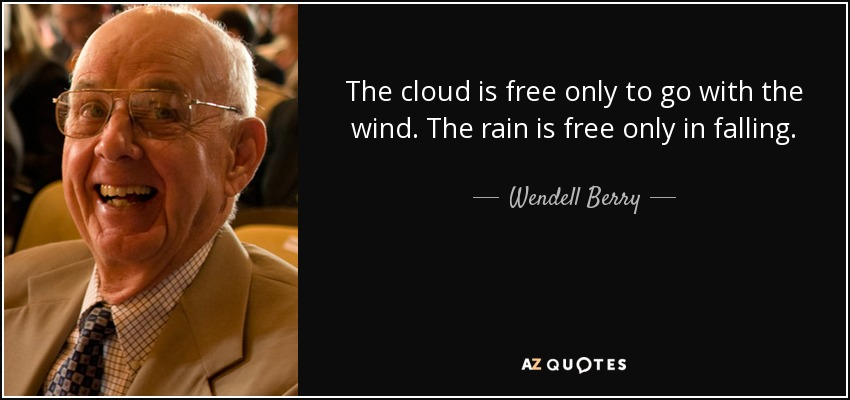 The cloud is free only to go with the wind. The rain is free only in falling. - Wendell Berry