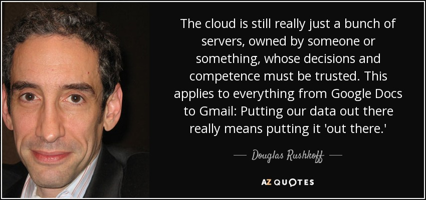 The cloud is still really just a bunch of servers, owned by someone or something, whose decisions and competence must be trusted. This applies to everything from Google Docs to Gmail: Putting our data out there really means putting it 'out there.' - Douglas Rushkoff