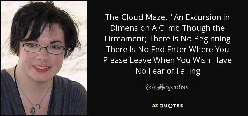 """The Cloud Maze. """" An Excursion in Dimension A Climb Though the Firmament; There Is No Beginning There Is No End Enter Where You Please Leave When You Wish Have No Fear of Falling - Erin Morgenstern"""