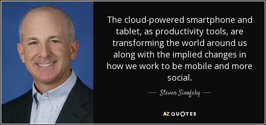 The cloud-powered smartphone and tablet, as productivity tools, are transforming the world around us along with the implied changes in how we work to be mobile and more social. - Steven Sinofsky