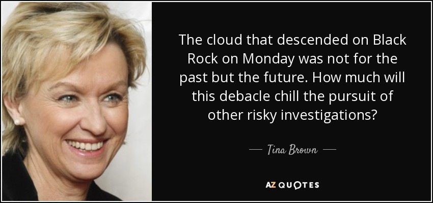 The cloud that descended on Black Rock on Monday was not for the past but the future. How much will this debacle chill the pursuit of other risky investigations? - Tina Brown