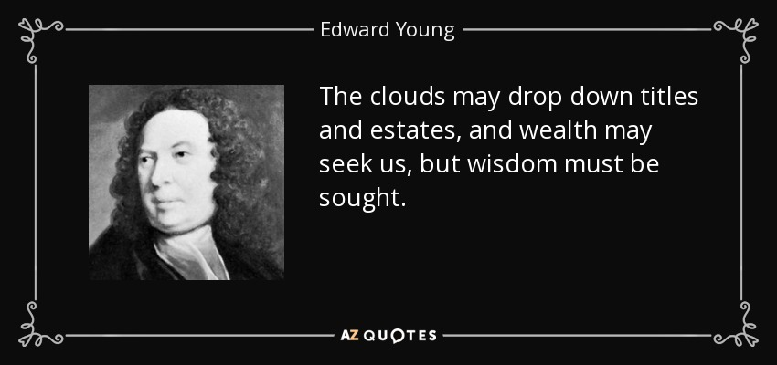 The clouds may drop down titles and estates, and wealth may seek us, but wisdom must be sought. - Edward Young