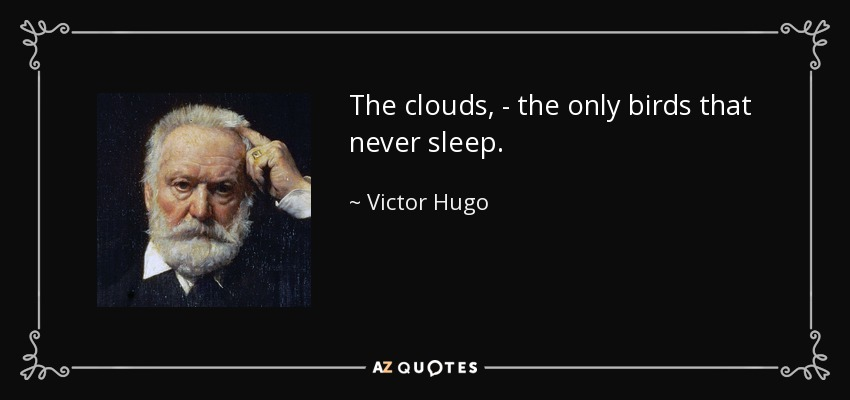 The clouds, - the only birds that never sleep. - Victor Hugo