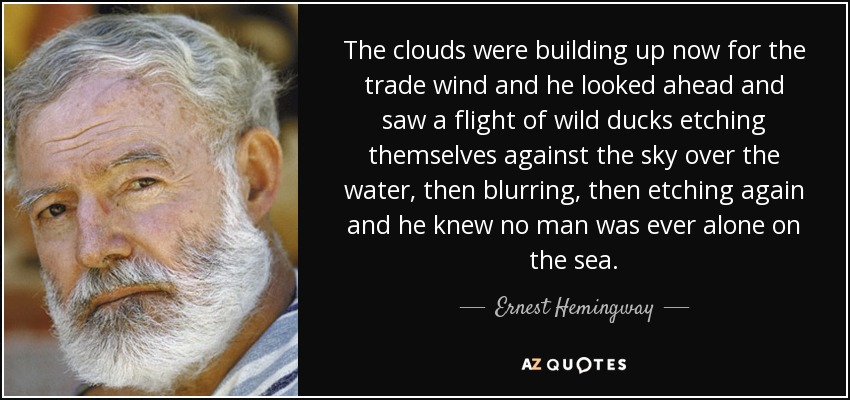 The clouds were building up now for the trade wind and he looked ahead and saw a flight of wild ducks etching themselves against the sky over the water, then blurring, then etching again and he knew no man was ever alone on the sea. - Ernest Hemingway