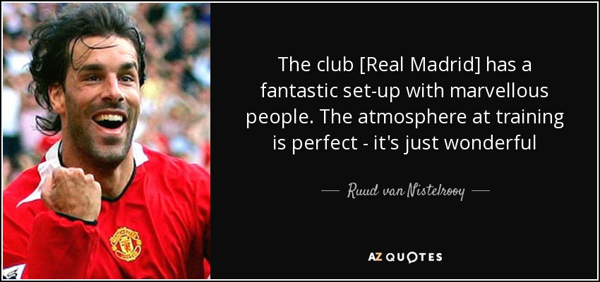 The club [Real Madrid] has a fantastic set-up with marvellous people. The atmosphere at training is perfect - it's just wonderful - Ruud van Nistelrooy