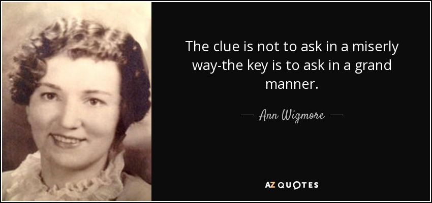 The clue is not to ask in a miserly way-the key is to ask in a grand manner. - Ann Wigmore