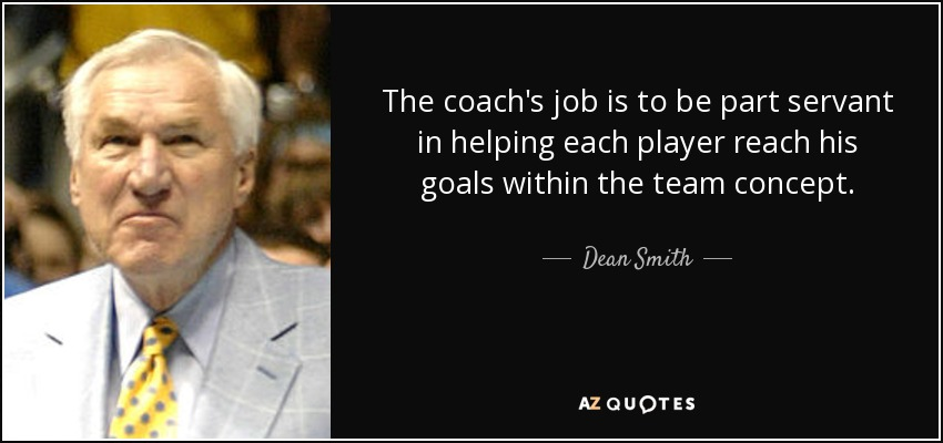 The coach's job is to be part servant in helping each player reach his goals within the team concept. - Dean Smith
