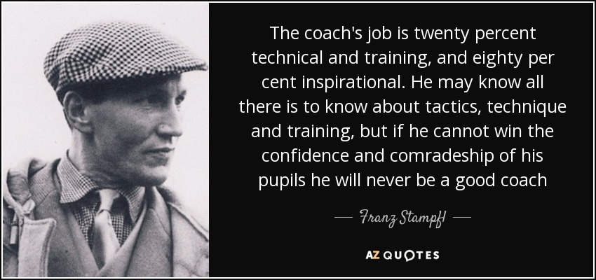 The coach's job is twenty percent technical and training, and eighty per cent inspirational. He may know all there is to know about tactics, technique and training, but if he cannot win the confidence and comradeship of his pupils he will never be a good coach - Franz Stampfl