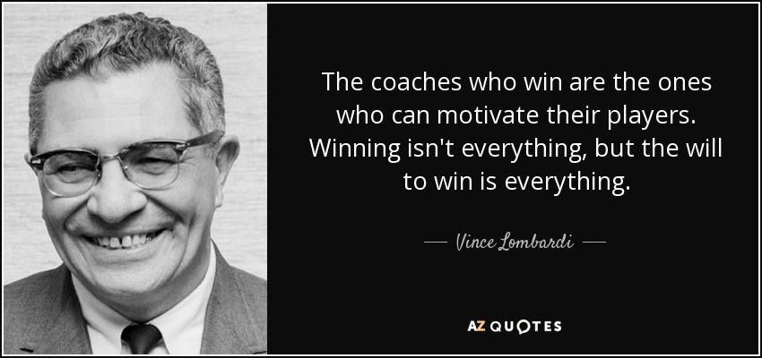 The coaches who win are the ones who can motivate their players. Winning isn't everything, but the will to win is everything. - Vince Lombardi