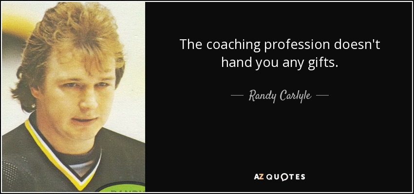 The coaching profession doesn't hand you any gifts. - Randy Carlyle