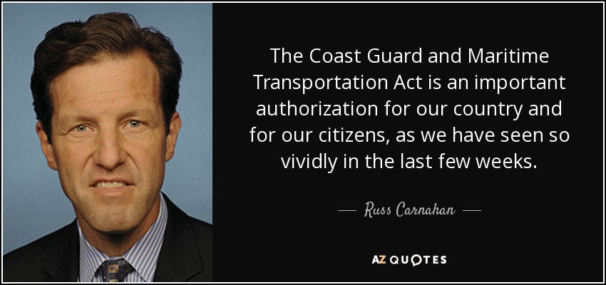 The Coast Guard and Maritime Transportation Act is an important authorization for our country and for our citizens, as we have seen so vividly in the last few weeks. - Russ Carnahan