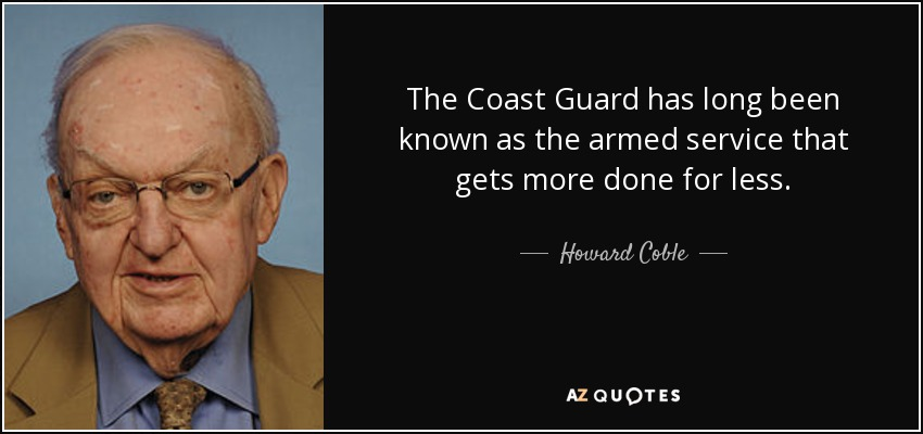 The Coast Guard has long been known as the armed service that gets more done for less. - Howard Coble