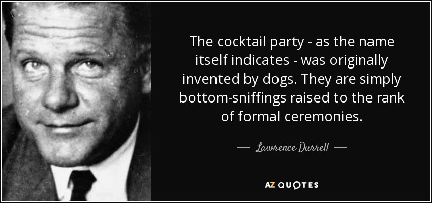 The cocktail party - as the name itself indicates - was originally invented by dogs. They are simply bottom-sniffings raised to the rank of formal ceremonies. - Lawrence Durrell