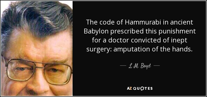 The code of Hammurabi in ancient Babylon prescribed this punishment for a doctor convicted of inept surgery: amputation of the hands. - L. M. Boyd