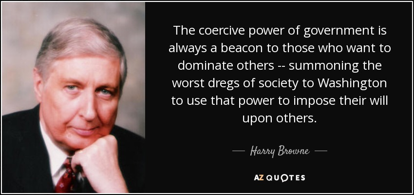 The coercive power of government is always a beacon to those who want to dominate others -- summoning the worst dregs of society to Washington to use that power to impose their will upon others. - Harry Browne