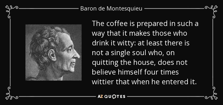 The coffee is prepared in such a way that it makes those who drink it witty: at least there is not a single soul who, on quitting the house, does not believe himself four times wittier that when he entered it. - Baron de Montesquieu