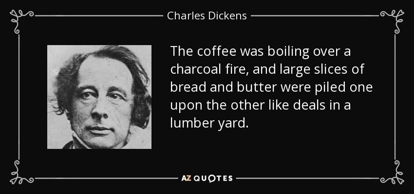 The coffee was boiling over a charcoal fire, and large slices of bread and butter were piled one upon the other like deals in a lumber yard. - Charles Dickens
