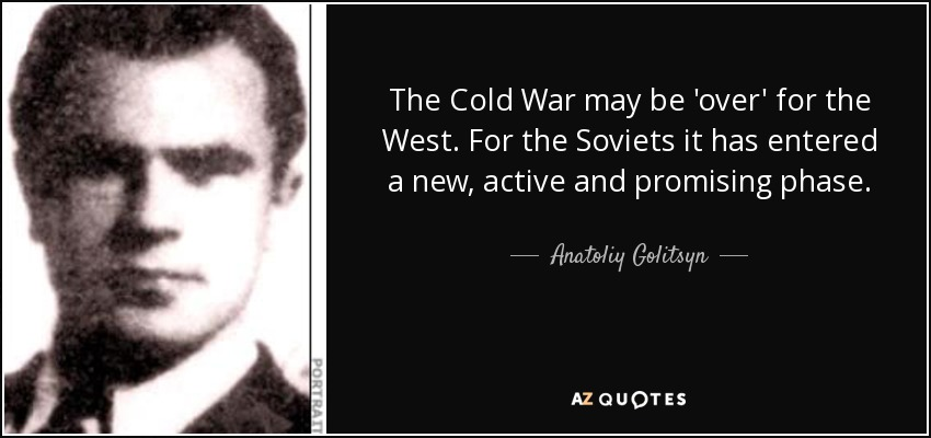 The Cold War may be 'over' for the West. For the Soviets it has entered a new, active and promising phase. - Anatoliy Golitsyn
