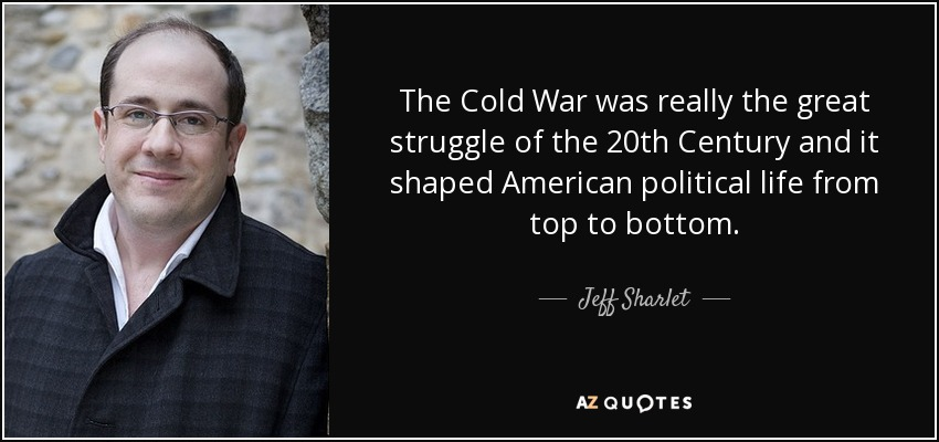 The Cold War was really the great struggle of the 20th Century and it shaped American political life from top to bottom. - Jeff Sharlet