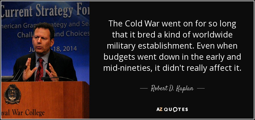 The Cold War went on for so long that it bred a kind of worldwide military establishment. Even when budgets went down in the early and mid-nineties, it didn't really affect it. - Robert D. Kaplan