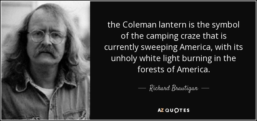 the Coleman lantern is the symbol of the camping craze that is currently sweeping America, with its unholy white light burning in the forests of America. - Richard Brautigan