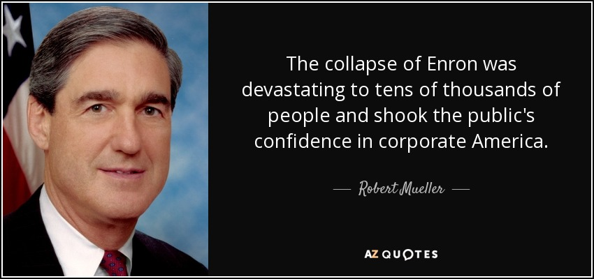 The collapse of Enron was devastating to tens of thousands of people and shook the public's confidence in corporate America. - Robert Mueller
