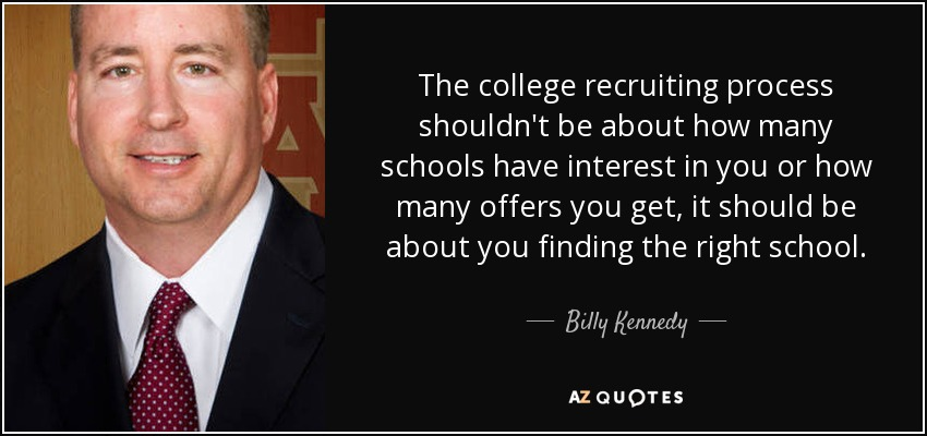 The college recruiting process shouldn't be about how many schools have interest in you or how many offers you get, it should be about you finding the right school. - Billy Kennedy