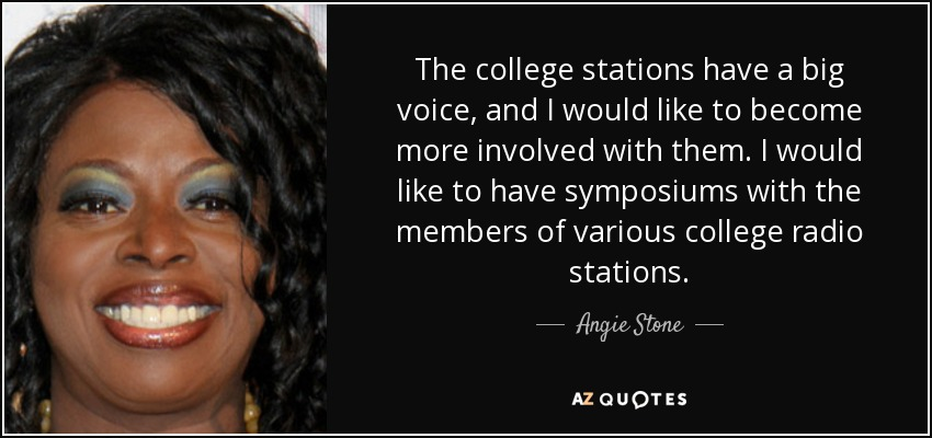 The college stations have a big voice, and I would like to become more involved with them. I would like to have symposiums with the members of various college radio stations. - Angie Stone