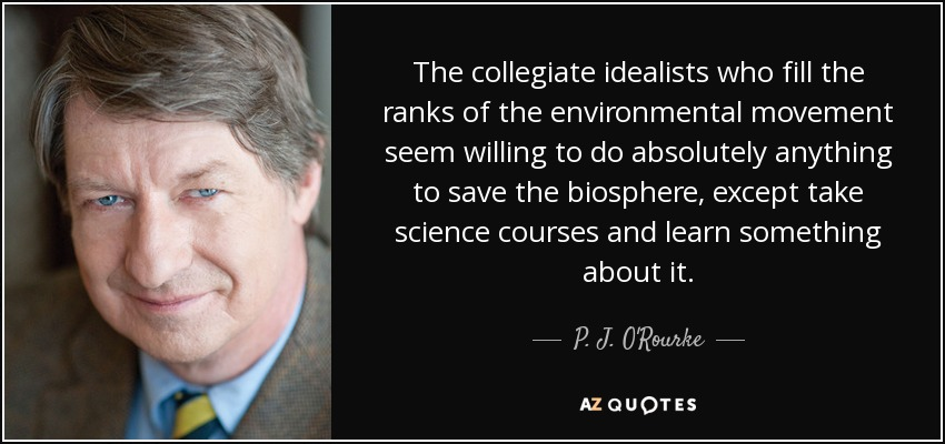 The collegiate idealists who fill the ranks of the environmental movement seem willing to do absolutely anything to save the biosphere, except take science courses and learn something about it. - P. J. O'Rourke