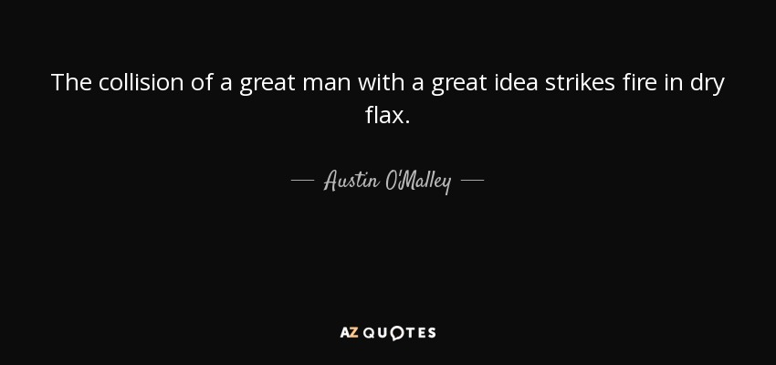 The collision of a great man with a great idea strikes fire in dry flax. - Austin O'Malley