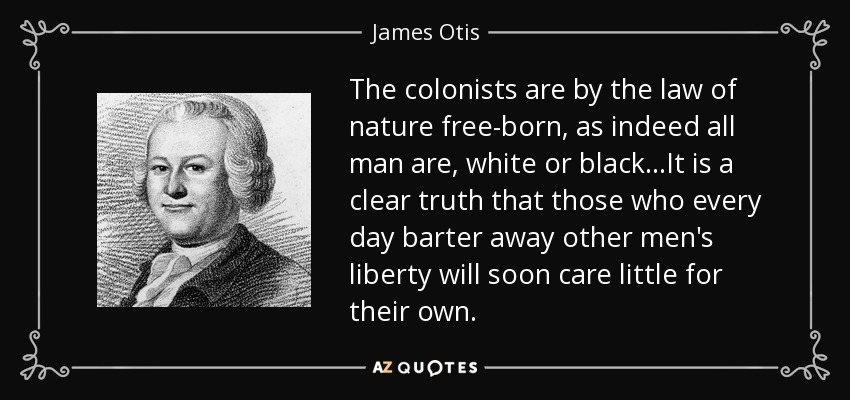The colonists are by the law of nature free-born, as indeed all man are, white or black...It is a clear truth that those who every day barter away other men's liberty will soon care little for their own. - James Otis