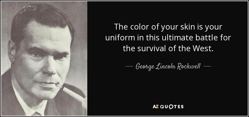 The color of your skin is your uniform in this ultimate battle for the survival of the West. - George Lincoln Rockwell