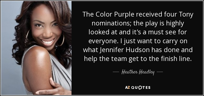 The Color Purple received four Tony nominations; the play is highly looked at and it's a must see for everyone. I just want to carry on what Jennifer Hudson has done and help the team get to the finish line. - Heather Headley