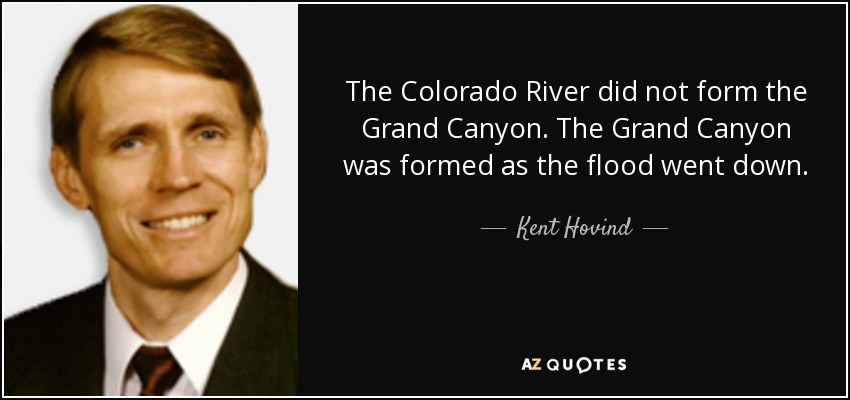 The Colorado River did not form the Grand Canyon. The Grand Canyon was formed as the flood went down. - Kent Hovind