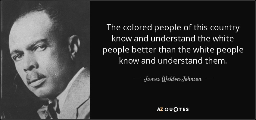 The colored people of this country know and understand the white people better than the white people know and understand them. - James Weldon Johnson
