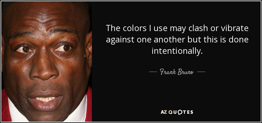 The colors I use may clash or vibrate against one another but this is done intentionally. - Frank Bruno