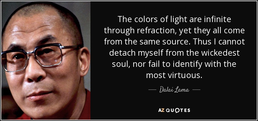 The colors of light are infinite through refraction, yet they all come from the same source. Thus I cannot detach myself from the wickedest soul, nor fail to identify with the most virtuous. - Dalai Lama