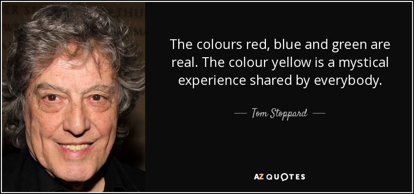 The colours red, blue and green are real. The colour yellow is a mystical experience shared by everybody. - Tom Stoppard