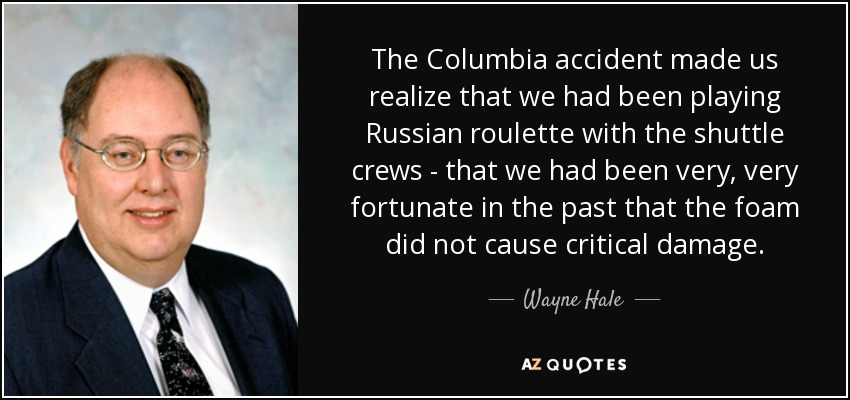 The Columbia accident made us realize that we had been playing Russian roulette with the shuttle crews - that we had been very, very fortunate in the past that the foam did not cause critical damage. - Wayne Hale