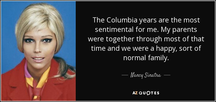 The Columbia years are the most sentimental for me. My parents were together through most of that time and we were a happy, sort of normal family. - Nancy Sinatra