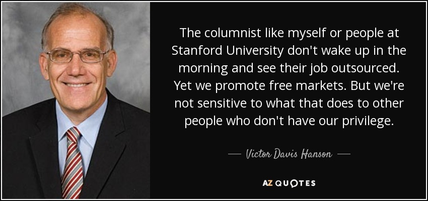 The columnist like myself or people at Stanford University don't wake up in the morning and see their job outsourced. Yet we promote free markets. But we're not sensitive to what that does to other people who don't have our privilege. - Victor Davis Hanson