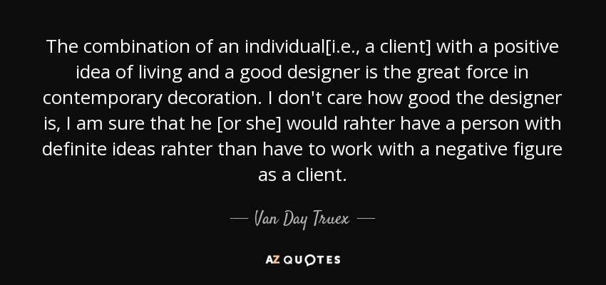 The combination of an individual[i.e., a client] with a positive idea of living and a good designer is the great force in contemporary decoration. I don't care how good the designer is, I am sure that he [or she] would rahter have a person with definite ideas rahter than have to work with a negative figure as a client. - Van Day Truex