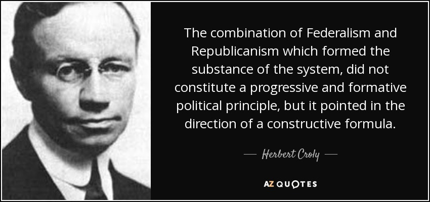 The combination of Federalism and Republicanism which formed the substance of the system, did not constitute a progressive and formative political principle, but it pointed in the direction of a constructive formula. - Herbert Croly