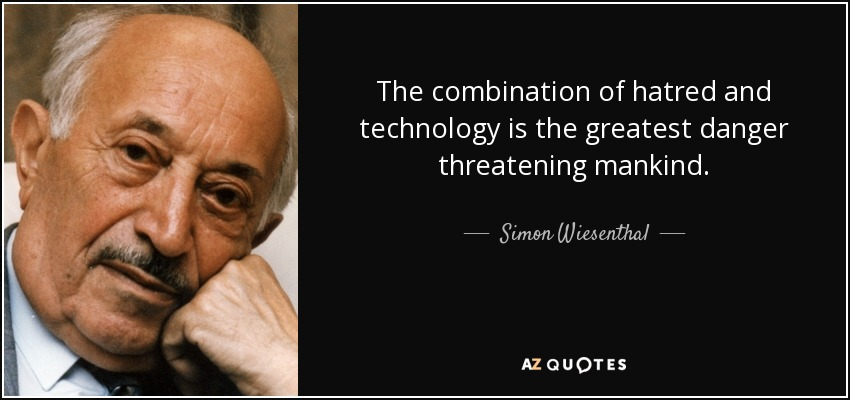The combination of hatred and technology is the greatest danger threatening mankind. - Simon Wiesenthal