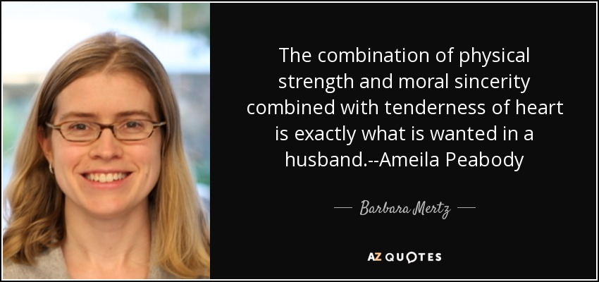 The combination of physical strength and moral sincerity combined with tenderness of heart is exactly what is wanted in a husband.--Ameila Peabody - Barbara Mertz