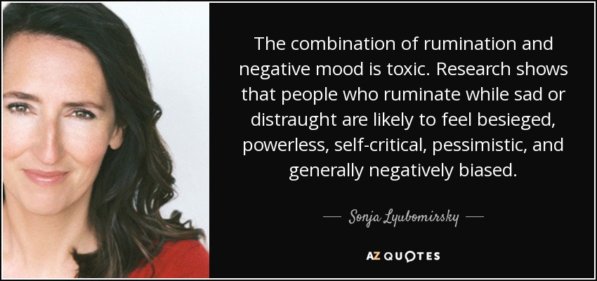 The combination of rumination and negative mood is toxic. Research shows that people who ruminate while sad or distraught are likely to feel besieged, powerless, self-critical, pessimistic, and generally negatively biased. - Sonja Lyubomirsky