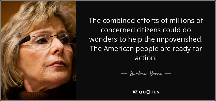 The combined efforts of millions of concerned citizens could do wonders to help the impoverished. The American people are ready for action! - Barbara Boxer